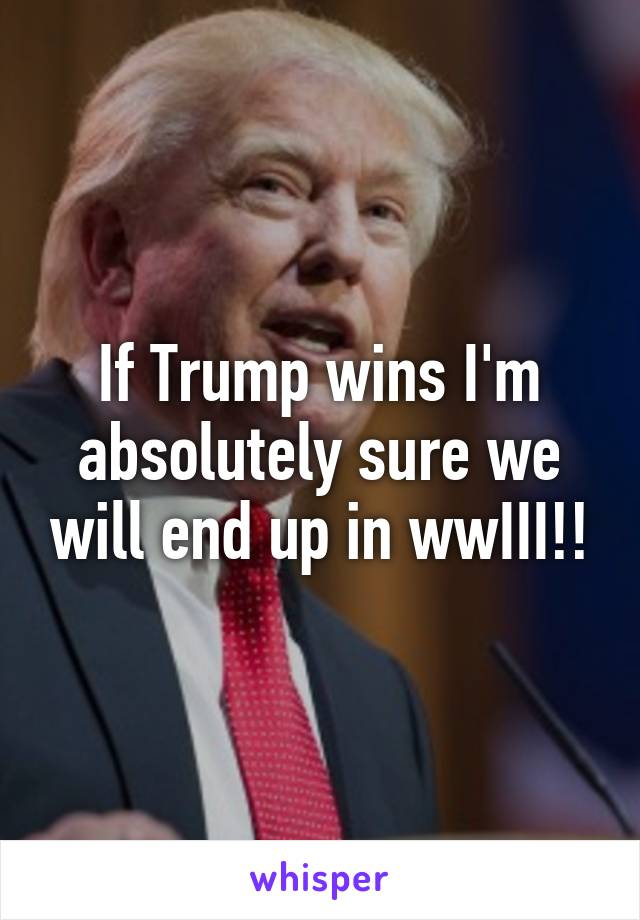 If Trump wins I'm absolutely sure we will end up in wwIII!!