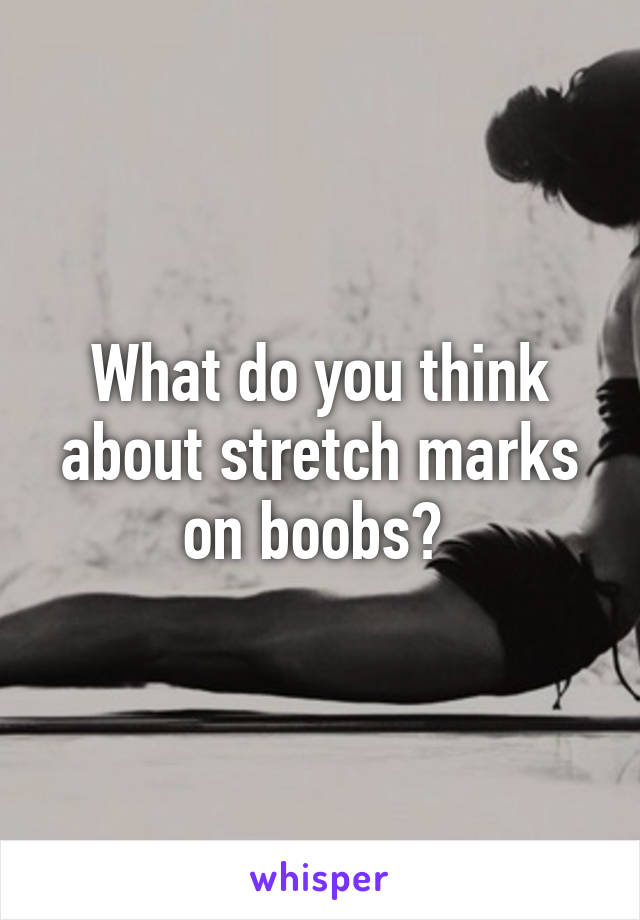 What do you think about stretch marks on boobs?
