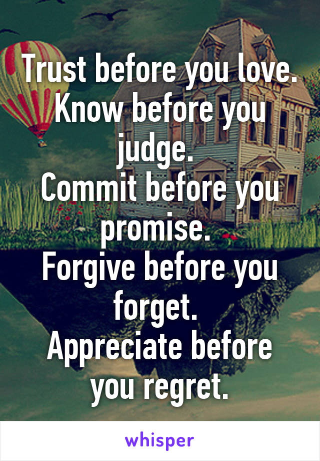 Trust before you love. Know before you judge.  Commit before you promise.  Forgive before you forget.  Appreciate before you regret.