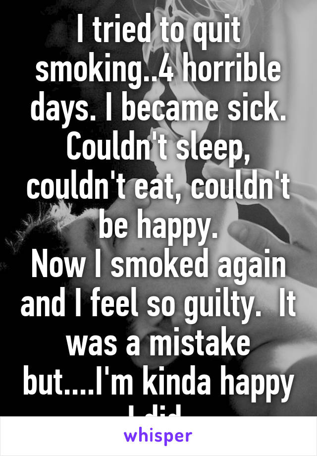 I tried to quit smoking..4 horrible days. I became sick. Couldn't sleep, couldn't eat, couldn't be happy. Now I smoked again and I feel so guilty.  It was a mistake but....I'm kinda happy I did