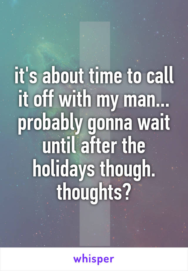 it's about time to call it off with my man... probably gonna wait until after the holidays though. thoughts?