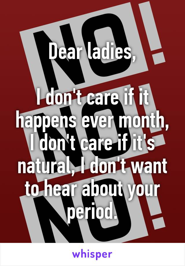 Dear ladies,  I don't care if it happens ever month, I don't care if it's natural, I don't want to hear about your period.