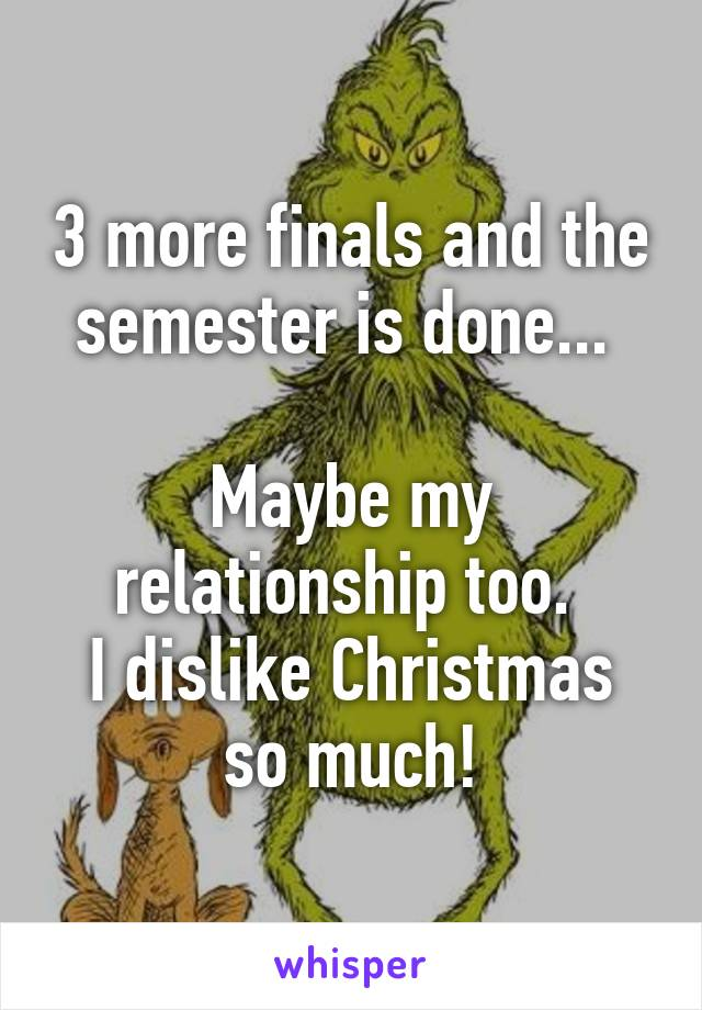 3 more finals and the semester is done...   Maybe my relationship too.  I dislike Christmas so much!