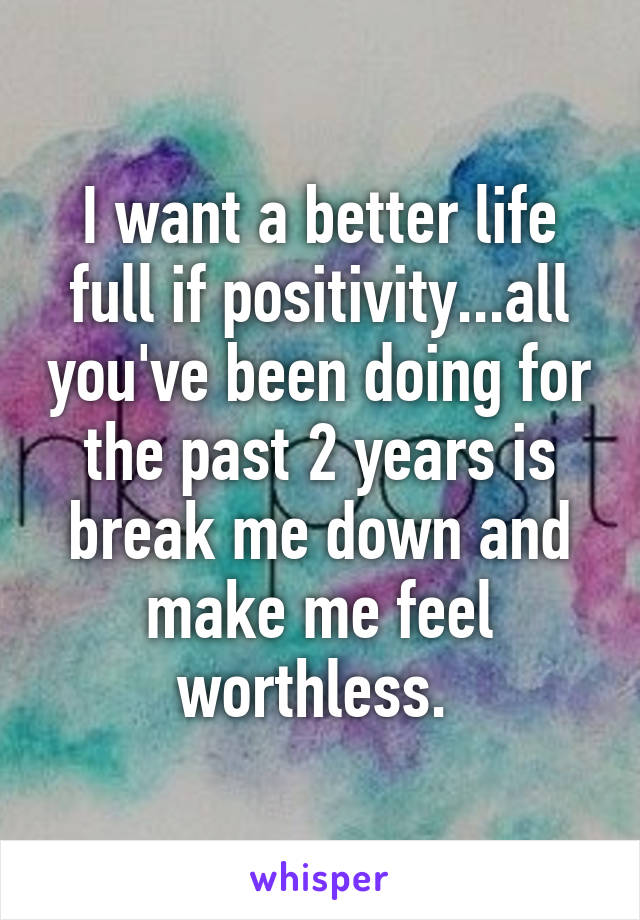I want a better life full if positivity...all you've been doing for the past 2 years is break me down and make me feel worthless.