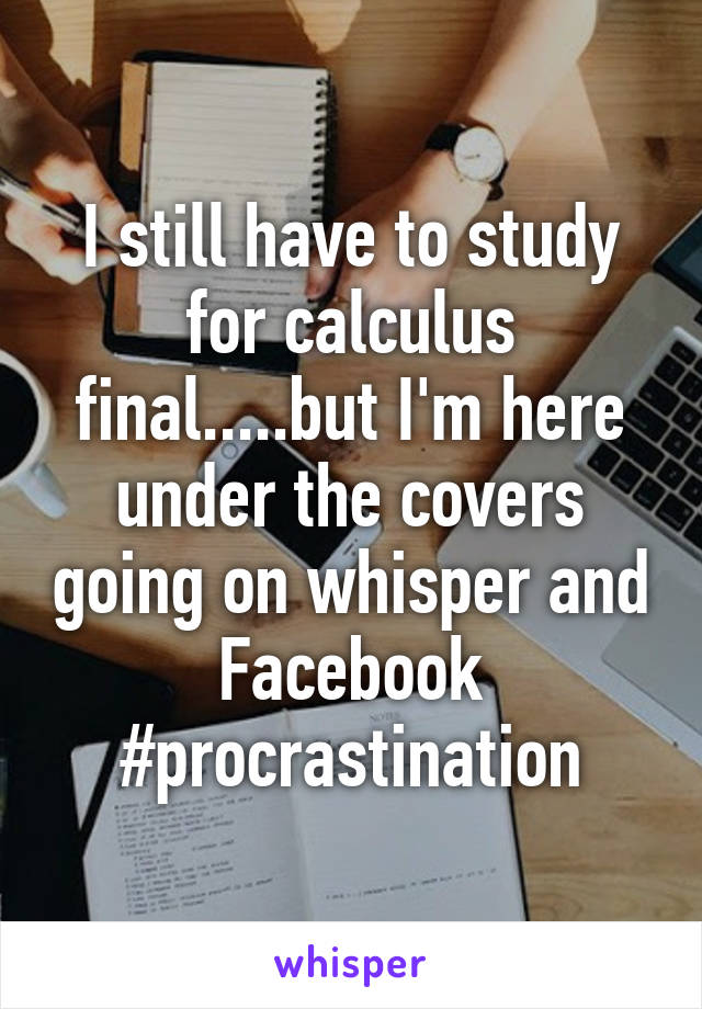 I still have to study for calculus final.....but I'm here under the covers going on whisper and Facebook #procrastination