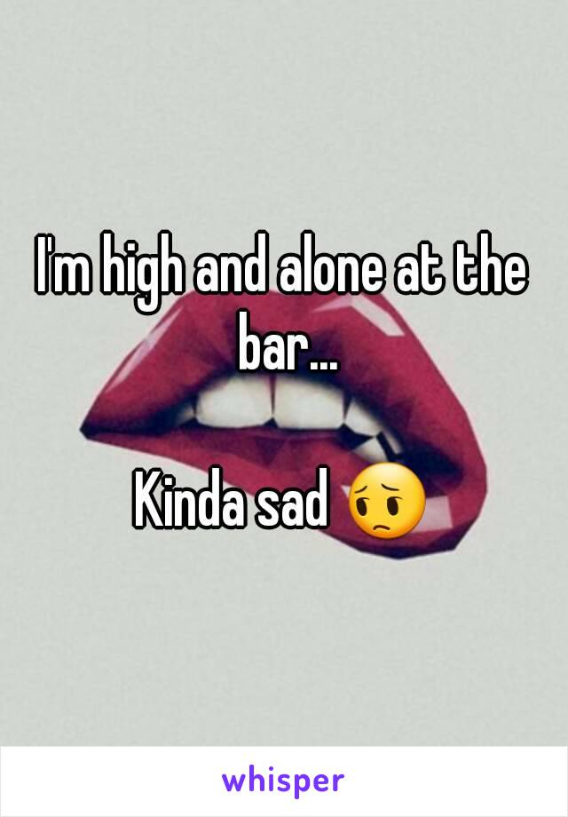 I'm high and alone at the bar...  Kinda sad 😔