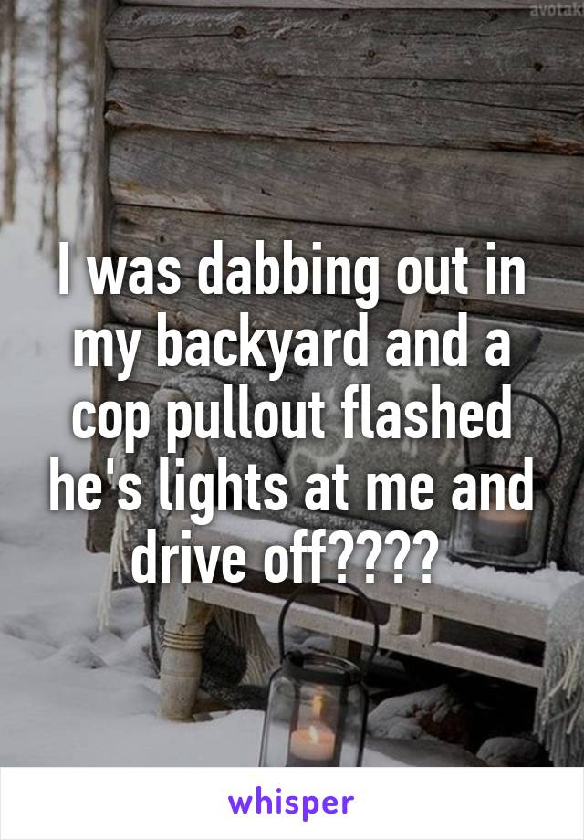 I was dabbing out in my backyard and a cop pullout flashed he's lights at me and drive off????