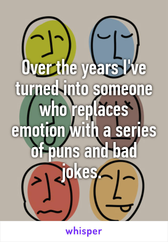 Over the years I've turned into someone who replaces emotion with a series of puns and bad jokes.