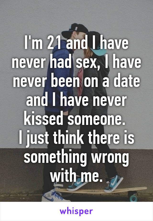 I'm 21 and I have never had sex, I have never been on a date and I have never kissed someone.  I just think there is something wrong with me.