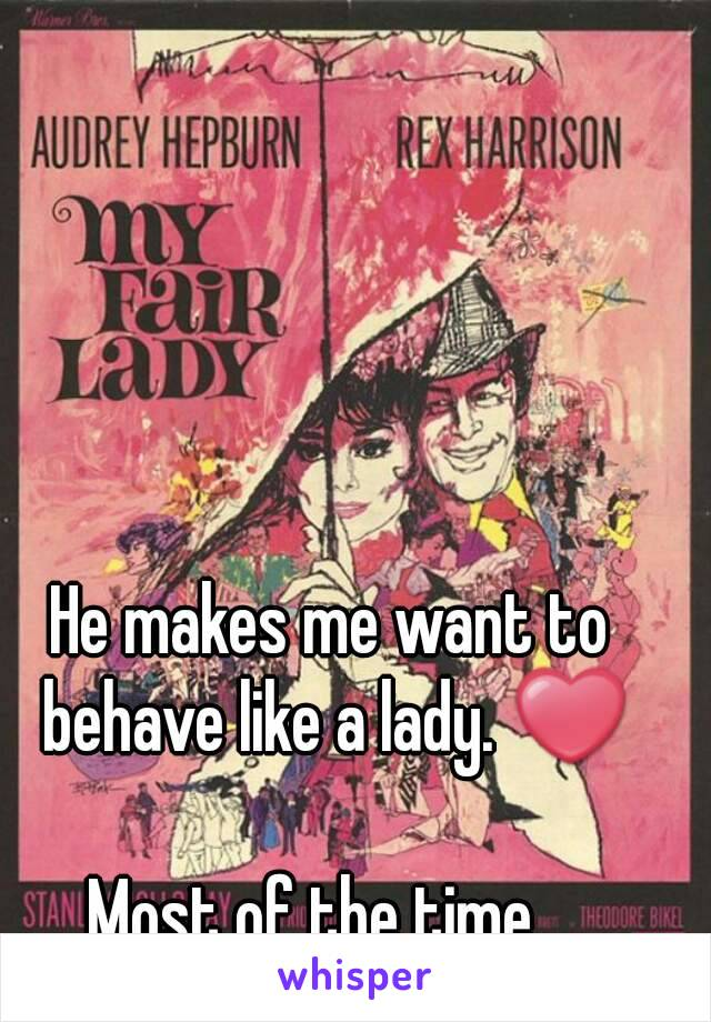 He makes me want to behave like a lady. ❤  Most of the time...
