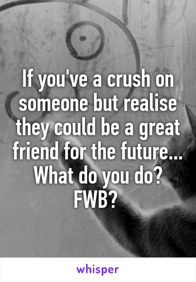 If you've a crush on someone but realise they could be a great friend for the future... What do you do? FWB?