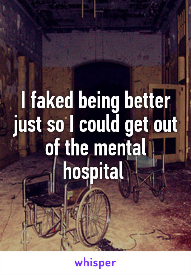 I faked being better just so I could get out of the mental hospital