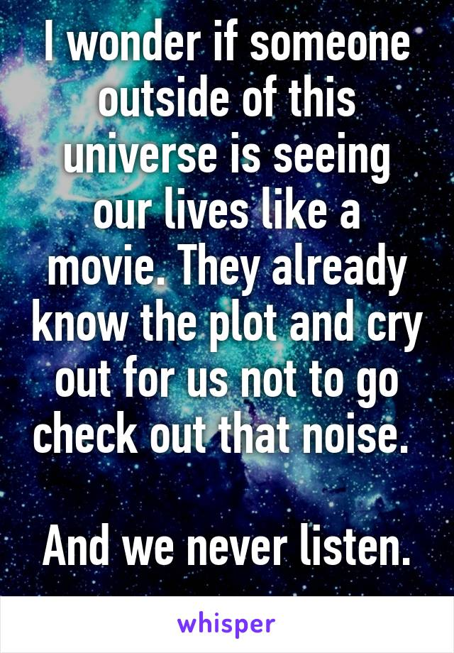 I wonder if someone outside of this universe is seeing our lives like a movie. They already know the plot and cry out for us not to go check out that noise.   And we never listen.