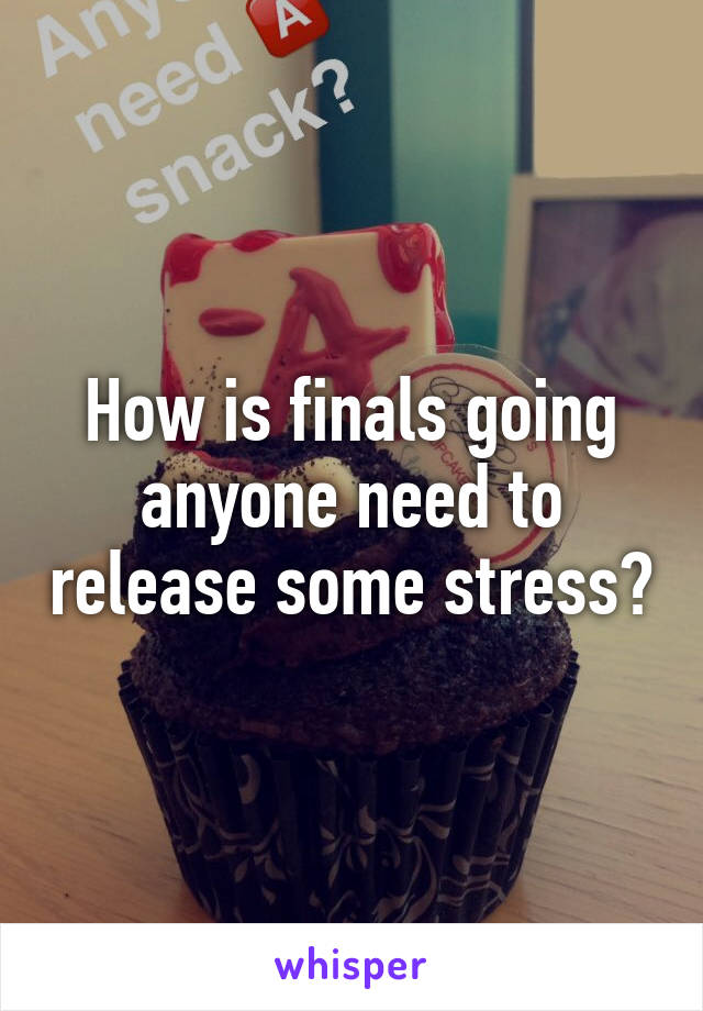How is finals going anyone need to release some stress?