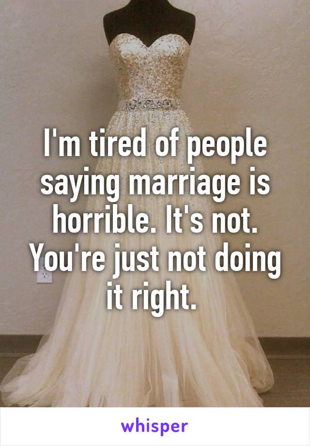 I'm tired of people saying marriage is horrible. It's not. You're just not doing it right.