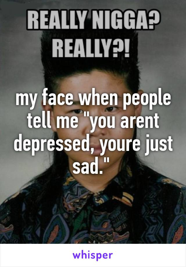 """my face when people tell me """"you arent depressed, youre just sad."""""""