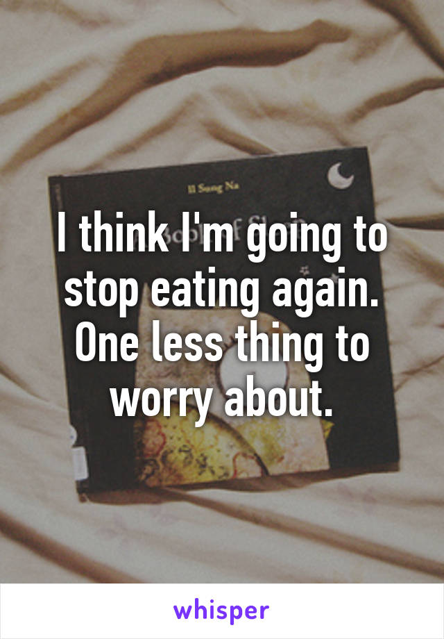 I think I'm going to stop eating again. One less thing to worry about.