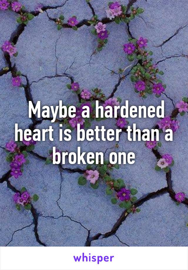 Maybe a hardened heart is better than a broken one