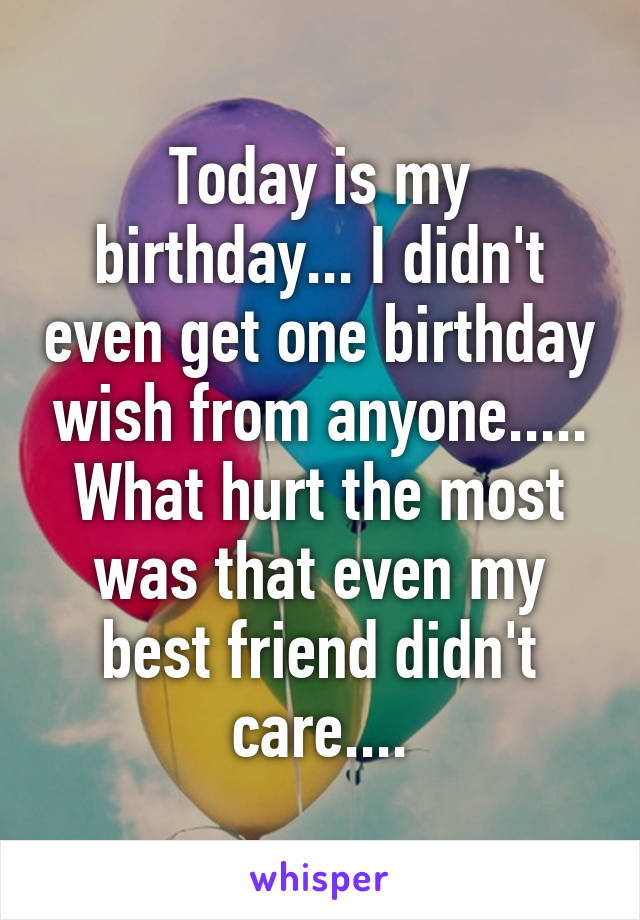 Today is my birthday... I didn't even get one birthday wish from anyone..... What hurt the most was that even my best friend didn't care....