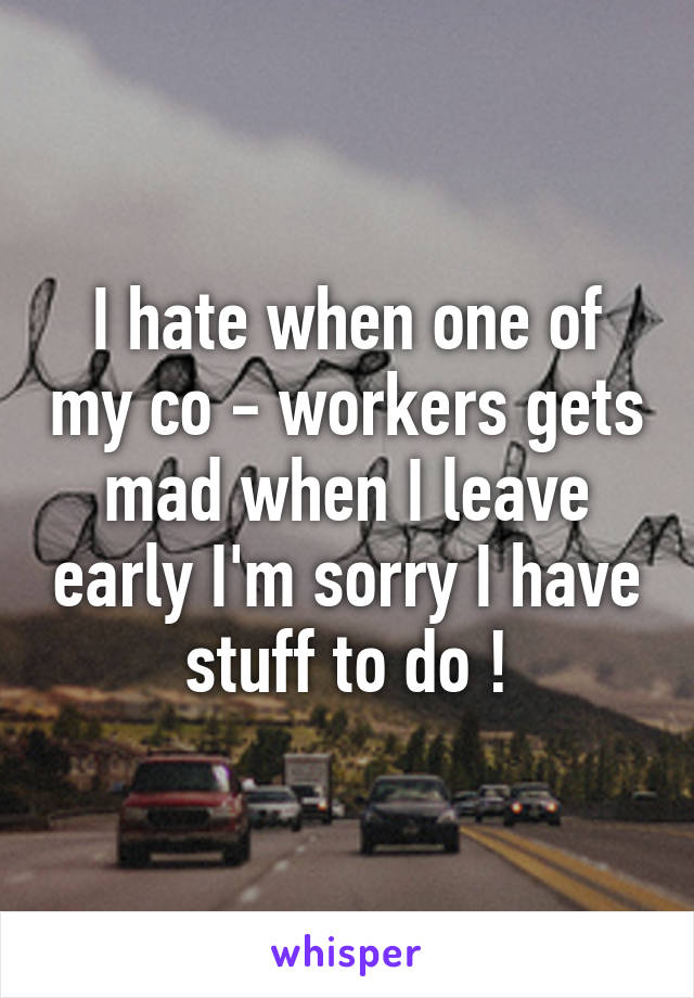 I hate when one of my co - workers gets mad when I leave early I'm sorry I have stuff to do !