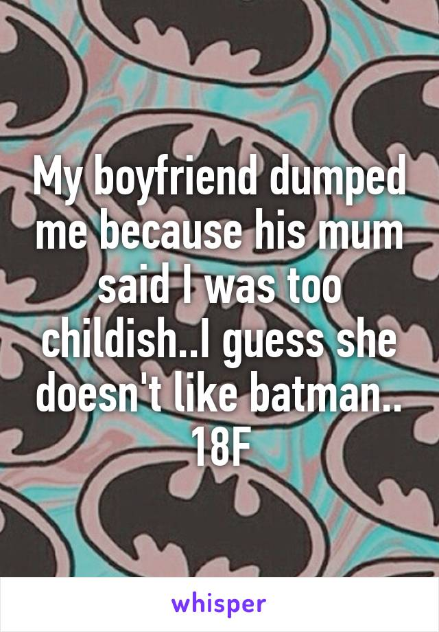 My boyfriend dumped me because his mum said I was too childish..I guess she doesn't like batman.. 18F
