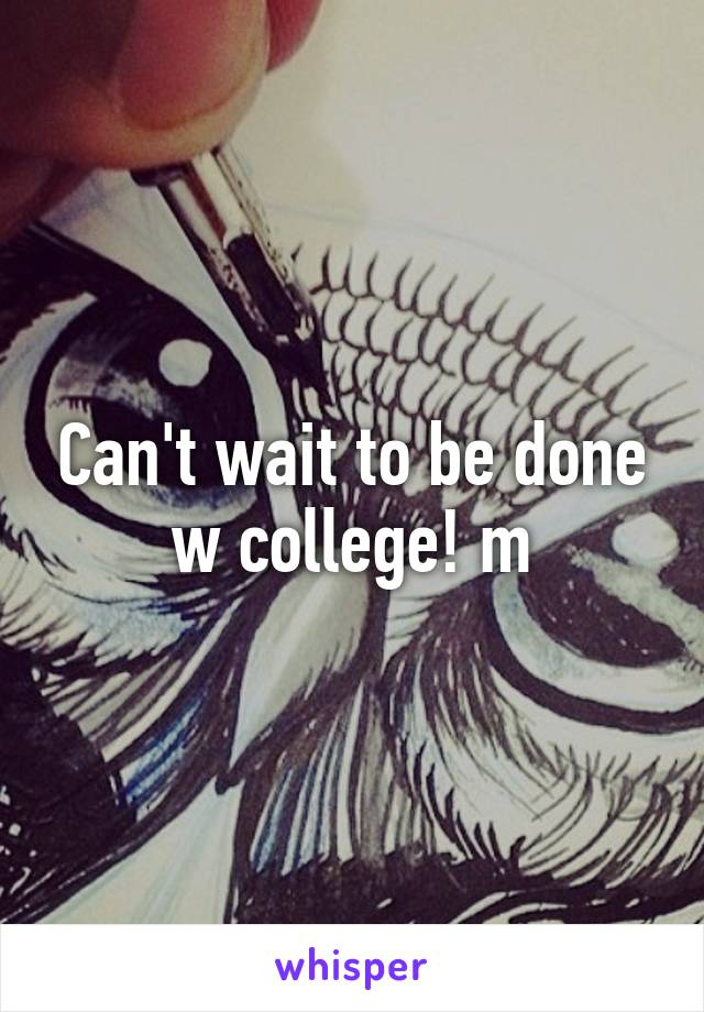 Can't wait to be done w college! m