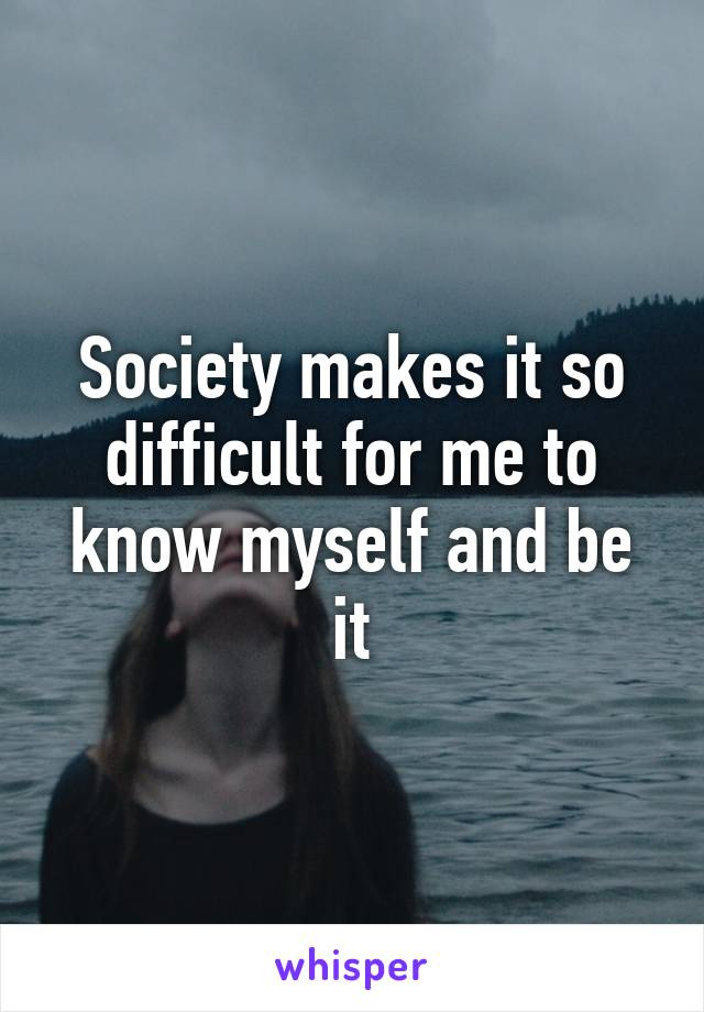 Society makes it so difficult for me to know myself and be it