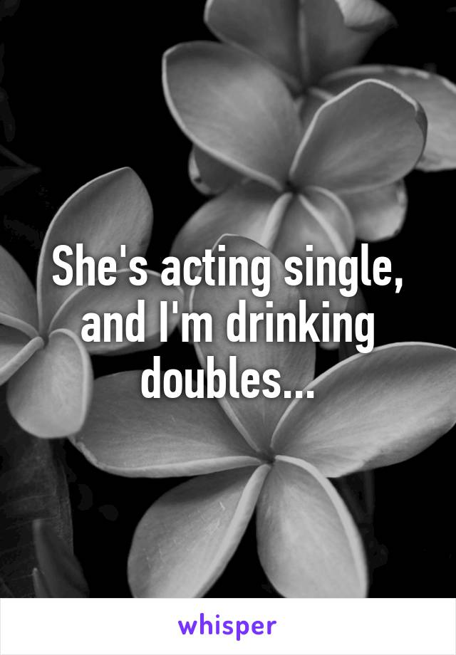 She's acting single, and I'm drinking doubles...