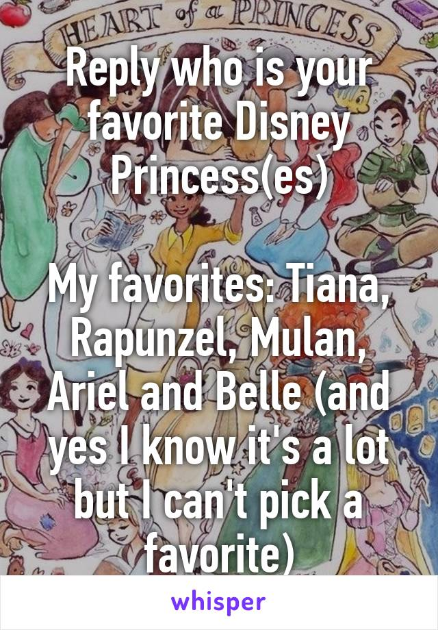 Reply who is your favorite Disney Princess(es)  My favorites: Tiana, Rapunzel, Mulan, Ariel and Belle (and yes I know it's a lot but I can't pick a favorite)