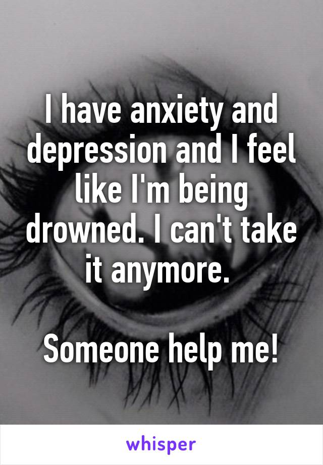 I have anxiety and depression and I feel like I'm being drowned. I can't take it anymore.   Someone help me!