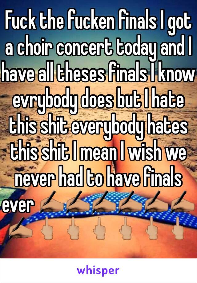 Fuck the fucken finals I got a choir concert today and I have all theses finals I know evrybody does but I hate this shit everybody hates this shit I mean I wish we never had to have finals ever ✍🏽✍🏽✍🏽✍🏽✍🏽✍🏽✍🏽🖕🏼🖕🏼🖕🏼🖕🏼🖕🏼🖕🏼