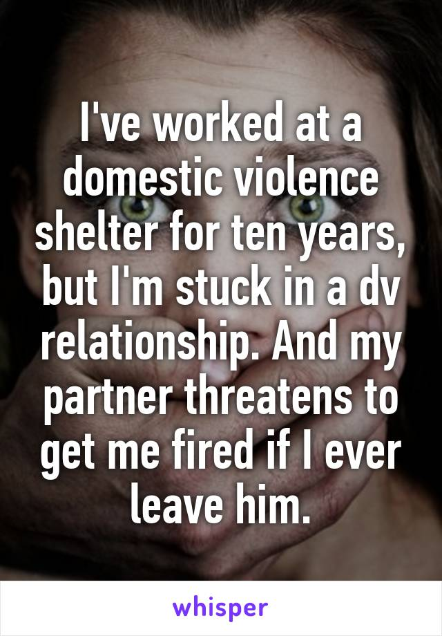 I've worked at a domestic violence shelter for ten years, but I'm stuck in a dv relationship. And my partner threatens to get me fired if I ever leave him.