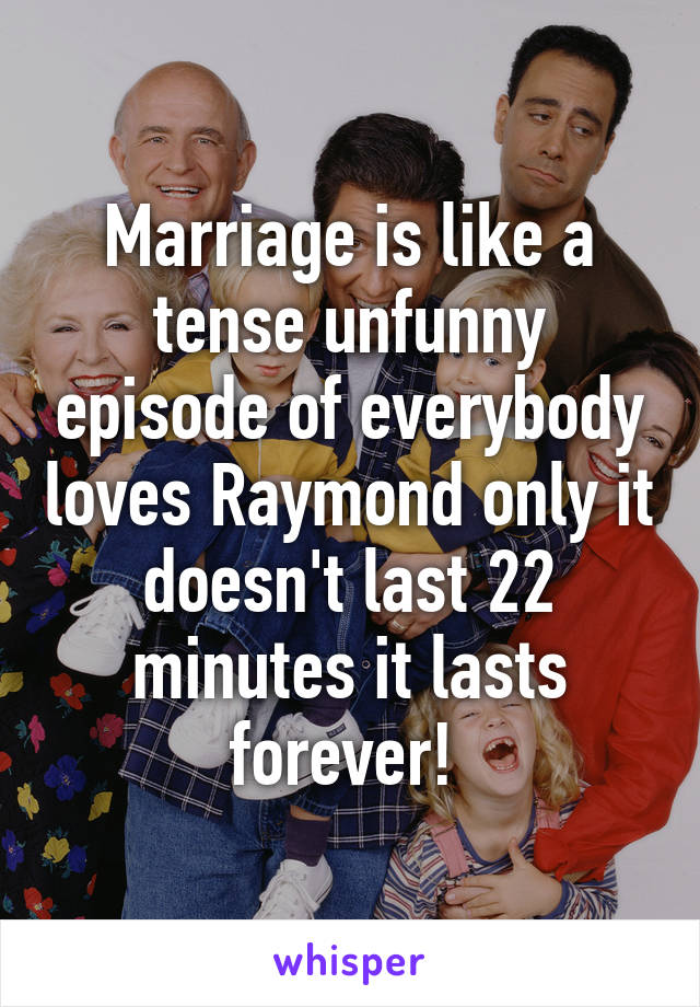 Marriage is like a tense unfunny episode of everybody loves Raymond only it doesn't last 22 minutes it lasts forever!
