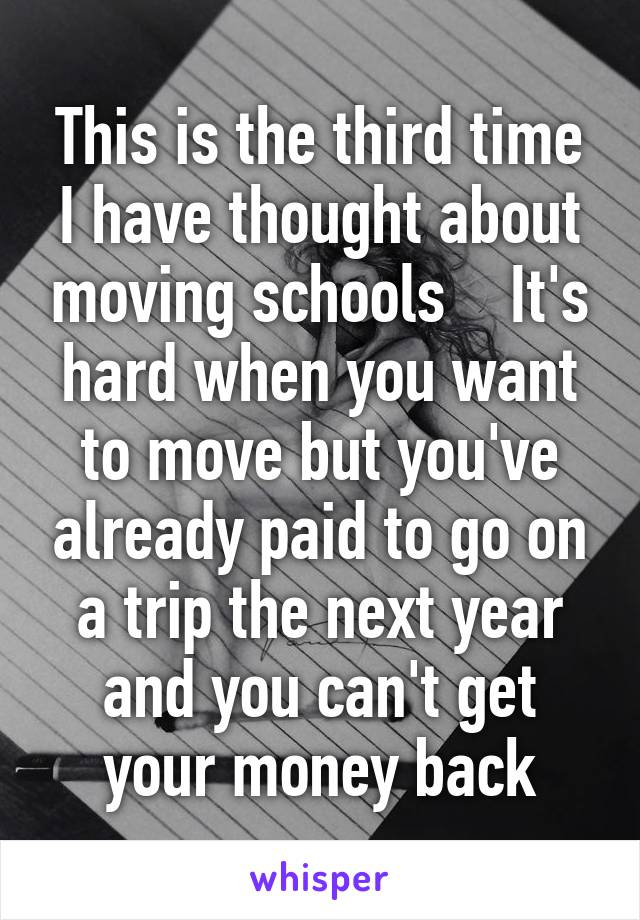 This is the third time I have thought about moving schools    It's hard when you want to move but you've already paid to go on a trip the next year and you can't get your money back