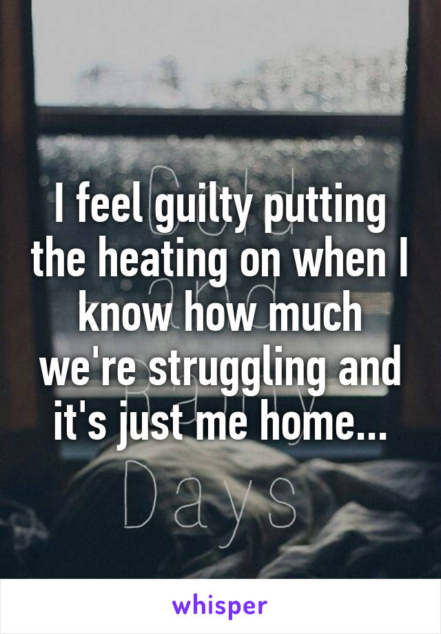 I feel guilty putting the heating on when I know how much we're struggling and it's just me home...