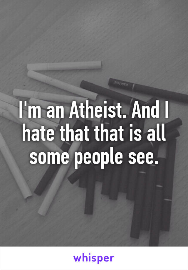 I'm an Atheist. And I hate that that is all some people see.