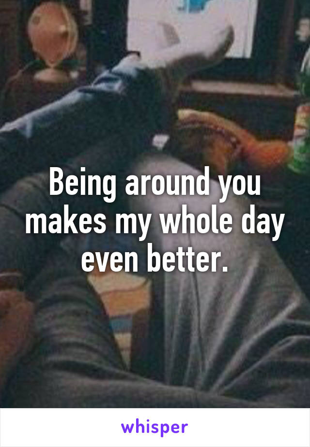 Being around you makes my whole day even better.