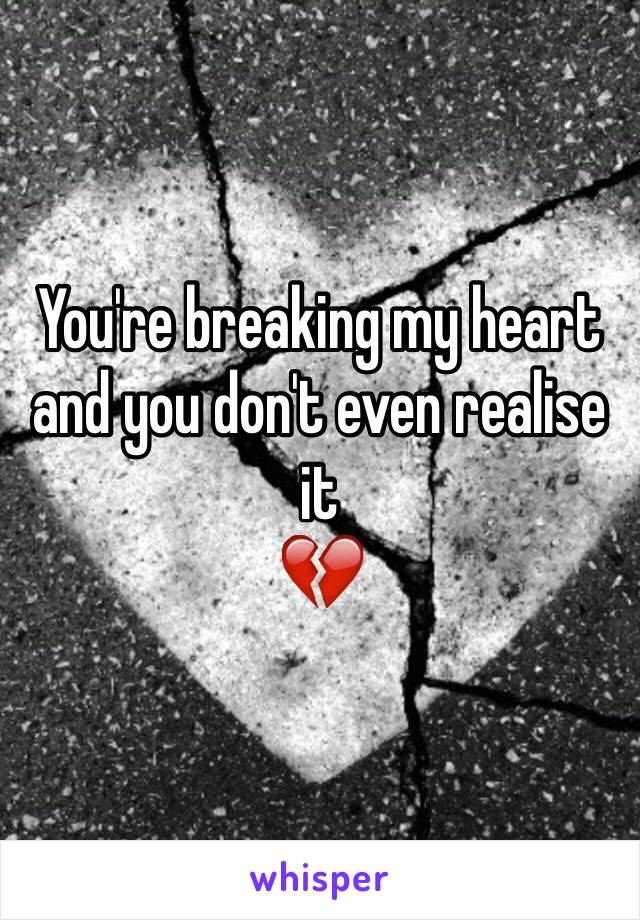 You're breaking my heart and you don't even realise it  💔