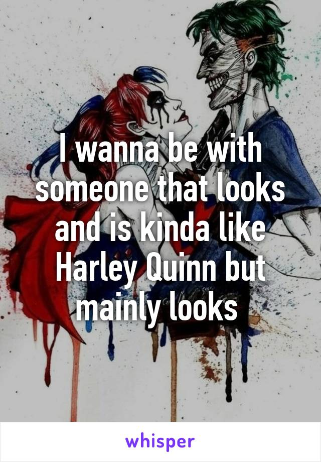 I wanna be with someone that looks and is kinda like Harley Quinn but mainly looks