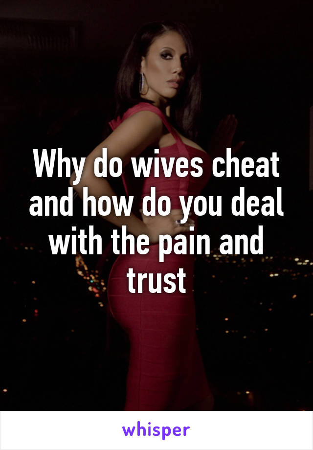 Why do wives cheat and how do you deal with the pain and trust