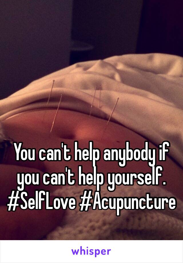You can't help anybody if you can't help yourself.  #SelfLove #Acupuncture