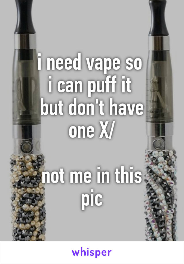 i need vape so  i can puff it  but don't have one X/  not me in this pic