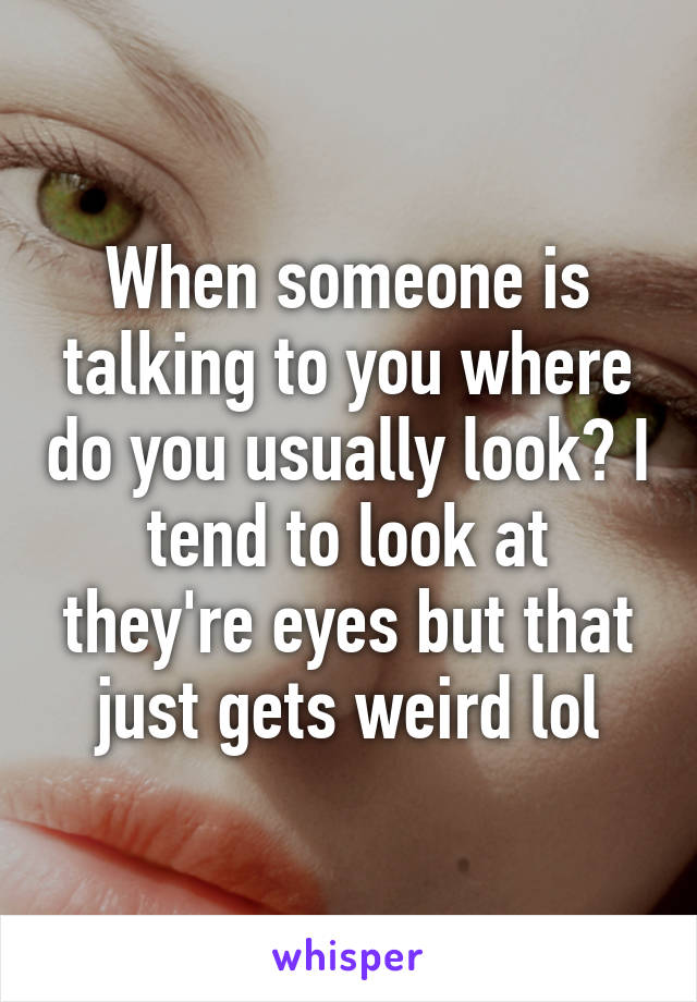 When someone is talking to you where do you usually look? I tend to look at they're eyes but that just gets weird lol