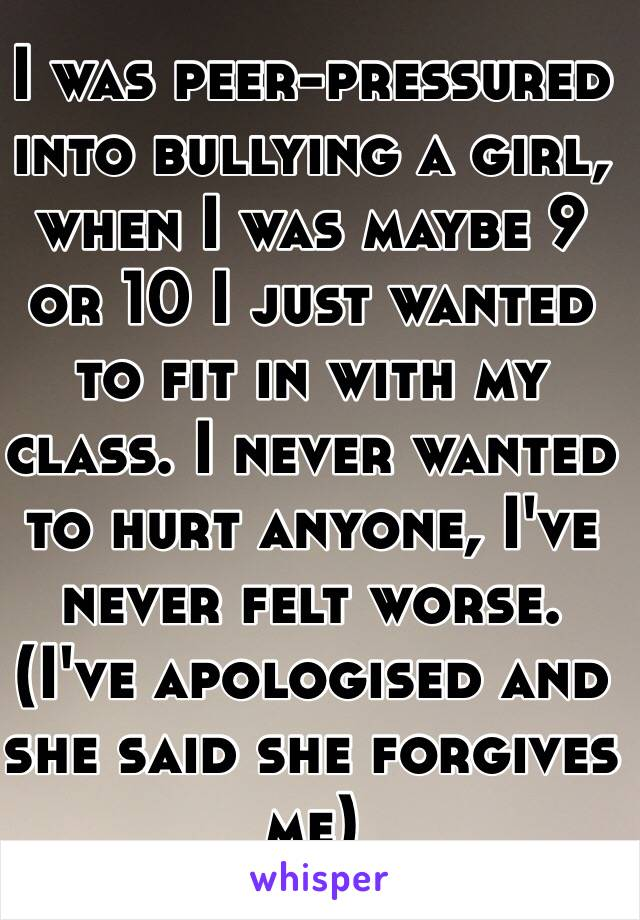 I was peer-pressured into bullying a girl, when I was maybe 9 or 10 I just wanted to fit in with my class. I never wanted to hurt anyone, I've never felt worse. (I've apologised and she said she forgives me)