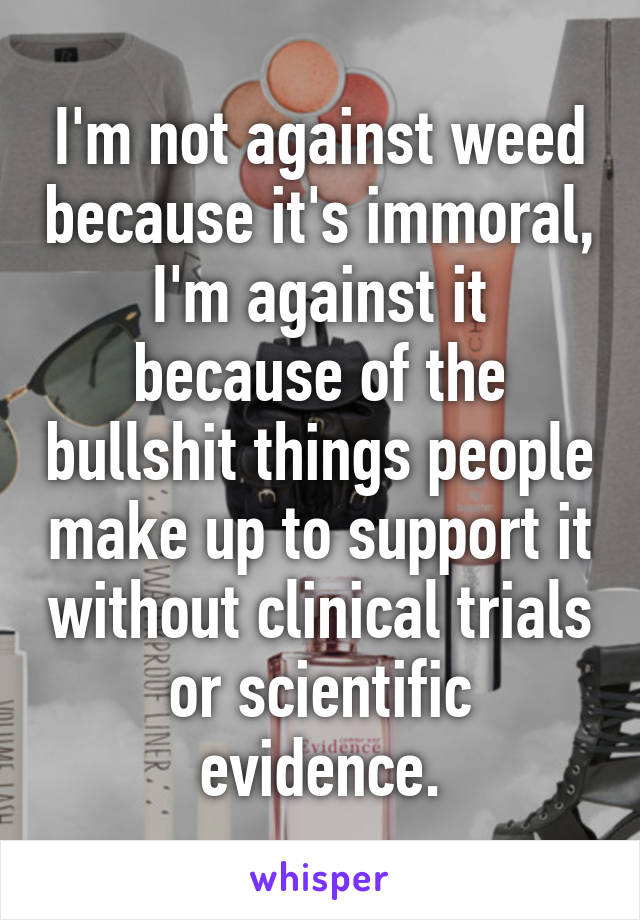 I'm not against weed because it's immoral, I'm against it because of the bullshit things people make up to support it without clinical trials or scientific evidence.