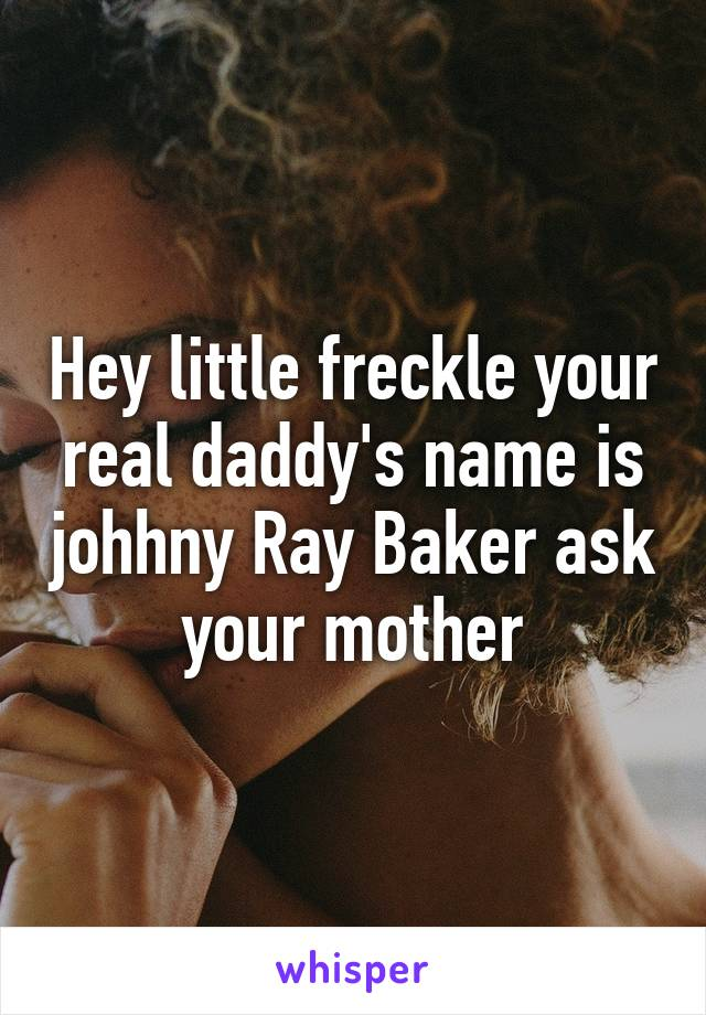 Hey little freckle your real daddy's name is johhny Ray Baker ask your mother
