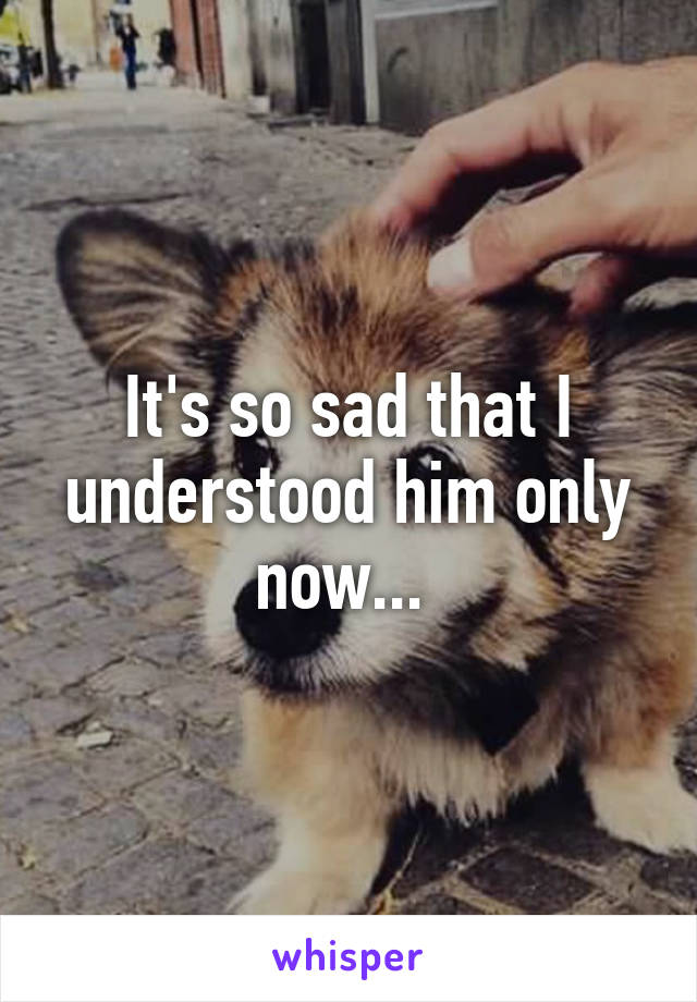 It's so sad that I understood him only now...