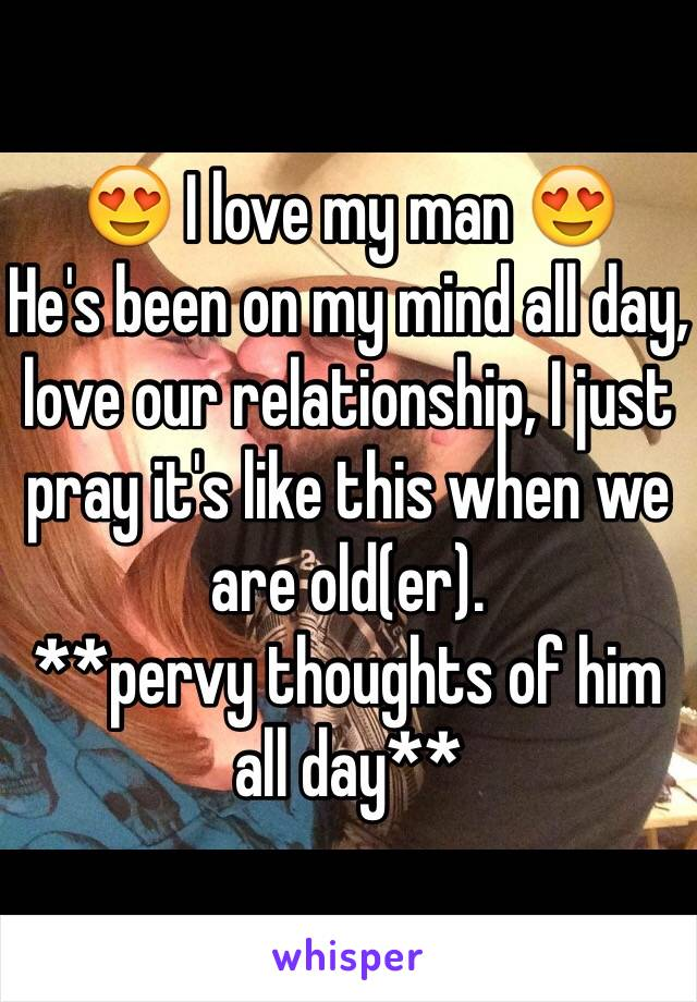 😍 I love my man 😍 He's been on my mind all day, love our relationship, I just pray it's like this when we are old(er).  **pervy thoughts of him all day**