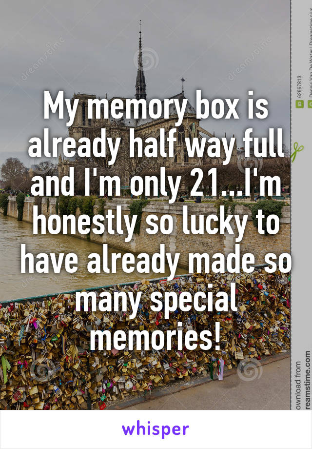 My memory box is already half way full and I'm only 21...I'm honestly so lucky to have already made so many special memories!