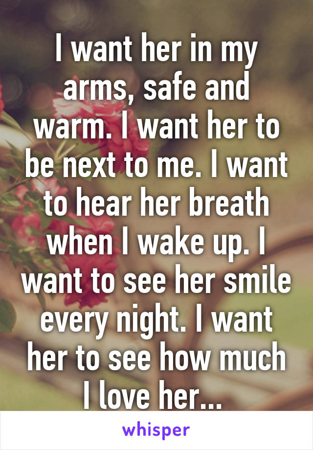 I want her in my arms, safe and warm. I want her to be next to me. I want to hear her breath when I wake up. I want to see her smile every night. I want her to see how much I love her...